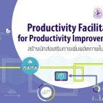 Productivity Facilitator for Productivity Improvement สร้างนักส่งเสริมการเพิ่มผลิตภาพในองค์กร